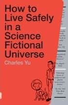 How to Live Safely in a Science Fictional Universe - A Novel e-kirjat by Charles Yu