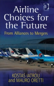 Airline Choices for the Future - From Alliances to Mergers ebook by Mr Mauro Oretti,Dr Kostas Iatrou