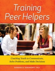 Training Peer Helpers: Coaching Youth to Communicate, Solve Problems, and Make Decisions ebook by Varenhorst, Barbara