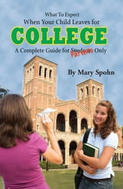What to Expect When Your Child Leaves For College: A Complete Guide for Parents Only ebook by Spohn, Mary