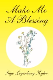 Make Me A Blessing ebook by Inge Logenburg Kyler