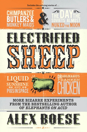 Electrified Sheep - Bizarre experiments from the bestselling author of Elephants on Acid ebook by Alex Boese
