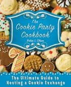 The Cookie Party Cookbook - The Ultimate Guide to Hosting a Cookie Exchange ebook by