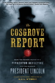 The Cosgrove Report - Being the Private Inquiry of a Pinkerton Detective into the Death of President Lincoln ebook by G.J.A. O'Toole