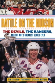 Battle on the Hudson - The Devils, the Rangers, and the NHL's Greatest Series Ever ebook by Tim Sullivan,Stephane Matteau