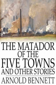 The Matador of the Five Towns and Other Stories ebook by Arnold Bennett