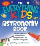 Everything Kids' Astronomy Book: Blast into outer space with steller facts, integalatic trivia, and out-of-this-world puzzles ebook by Kathi Wagner,Sheryl Racine