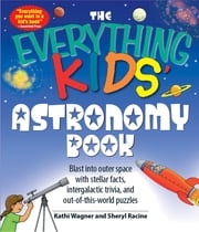 Everything Kids' Astronomy Book: Blast into outer space with steller facts, integalatic trivia, and out-of-this-world puzzles - Blast into outer space with steller facts, integalatic trivia, and out-of-this-world puzzles ebook by Kathi Wagner,Sheryl Racine