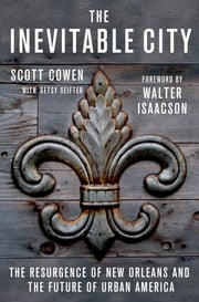 The Inevitable City - The Resurgence of New Orleans and the Future of Urban America ebook by Scott Cowen,Betsy Seifter,Walter Isaacson