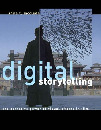 Digital Storytelling - The Narrative Power of Visual Effects in Film ebook by Shilo T. McClean