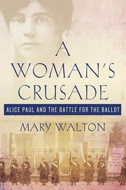 A Woman's Crusade - Alice Paul and the Battle for the Ballot ebook by Mary Walton