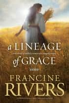 A Lineage of Grace ebook by Francine Rivers