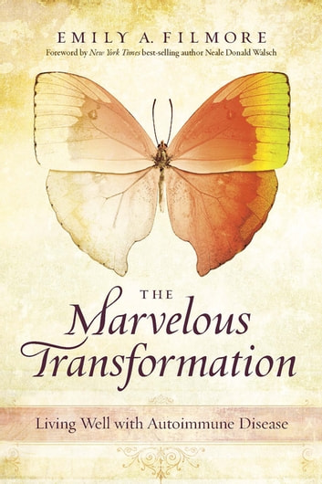 The Marvelous Transformation - Living Well with Autoimmune Disease ebook by Emily A. Filmore