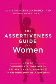 The Assertiveness Guide for Women - How to Communicate Your Needs, Set Healthy Boundaries, and Transform Your Relationships ebook by Julie de Azevedo Hanks, PhD, LCSW,Riane Eisler, JD