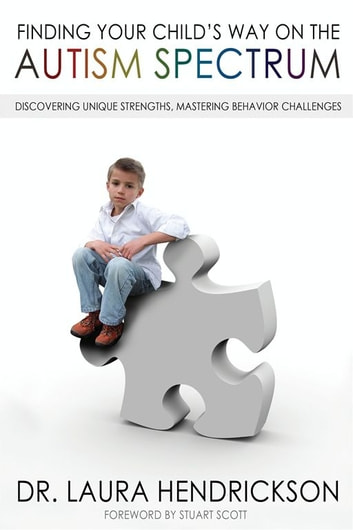 Finding Your Child's Way on the Autism Spectrum - Discovering Unique Strengths, Mastering Behavior Challenges ebook by Dr. Laura Hendrickson
