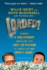 Loaded! - Become a Millionaire Overnight and Lose 20 Pounds in 2 Weeks, or Your Money Back ebook by Willie Geist,Boyd McDonnell