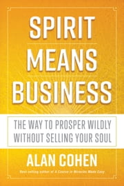 Spirit Means Business - The Way to Prosper Wildly without Selling Your Soul ebook by Alan Cohen