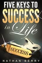 Five Keys to Success in Life ebook by Nathan Berry