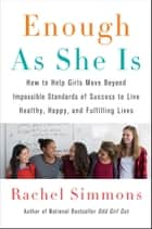 Enough As She Is - How to Help Girls Move Beyond Impossible Standards of Success to Live Healthy, Happy, and Fulfilling Lives ebook by Rachel Simmons