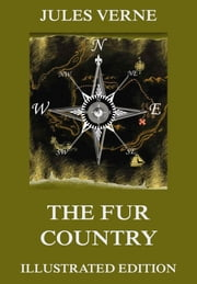 The Fur Country - Extended Annotated & Illustrated Edition ebook by Jules Verne,Nancy D'Anvers,Edouard Riou