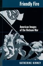 Friendly Fire - American Images of the Vietnam War ebook by Katherine Kinney