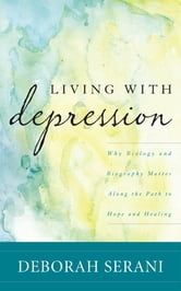 Living with Depression - Why Biology and Biography Matter along the Path to Hope and Healing ebook by Deborah Serani, PsyD, Professor at Adelphi University and author of Living with Depression
