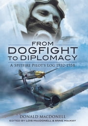 From Dogfight to Diplomacy - A Spitfire Pilot's Log 1932-1958 ebook by Donald MacDonell
