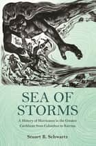 Sea of Storms - A History of Hurricanes in the Greater Caribbean from Columbus to Katrina ebook by Stuart B. Schwartz