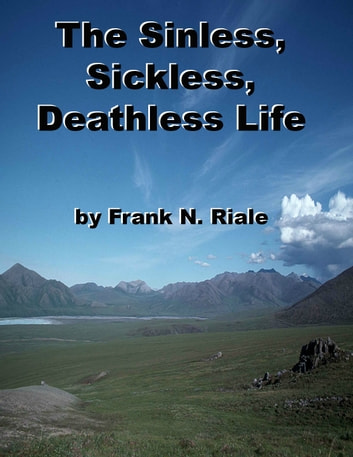 The Sinless, Sickless, Deathless Life - God's Glory-goal for All ebook by Frank N. Riale