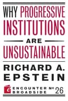Why Progressive Institutions are Unsustainable ebook by Richard A. Epstein