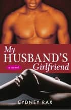 My Husband's Girlfriend - A Novel ebook by Cydney Rax