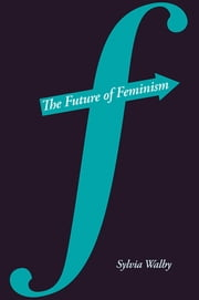 The Future of Feminism ebook by Sylvia  Walby