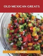Old Mexican Greats: Delicious Old Mexican Recipes, The Top 100 Old Mexican Recipes ebook by Jo Franks