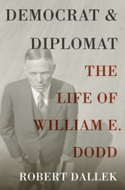 Democrat and Diplomat: The Life of William E. Dodd ebook by Robert Dallek