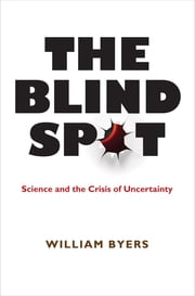 The Blind Spot - Science and the Crisis of Uncertainty ebook by William Byers