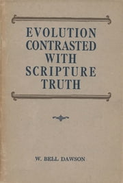 Evolution Contrasted with Scripture Truth ebook by W. Bell Dawson