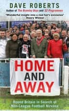 Home and Away - Round Britain in Search of Non-League Football Nirvana ebook by Dave Roberts