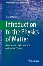 Introduction to the Physics of Matter - Basic atomic, molecular, and solid-state physics ebook by Nicola Manini