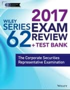 Wiley FINRA Series 62 Exam Review 2017 - The Corporate Securities Representative Examination ebook by Wiley
