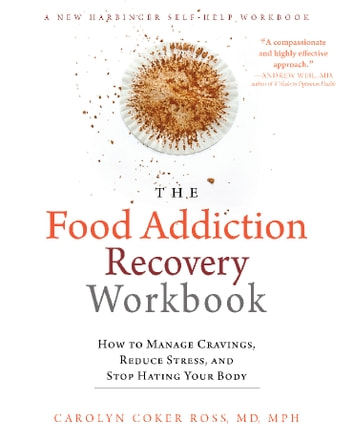 The Food Addiction Recovery Workbook - How to Manage Cravings, Reduce Stress, and Stop Hating Your Body ebook by Carolyn Coker Ross, MD, MPH