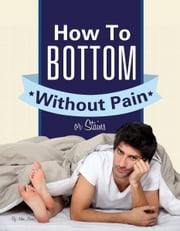 Gay Anal Sex: How To Bottom Without Pain Or Stains ebook by Woody Miller