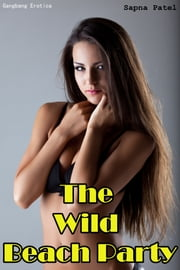 The Wild Beach Party (Gangbang Erotica) ebook by Sapna Patel