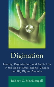 Digination - Identity, Organization, and Public Life in the Age of Small Digital Devices and Big Digital Domains ebook by Robert C. MacDougall