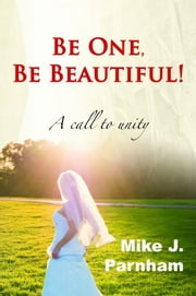 Be One, Be Beautiful! ebook by Mike J. Parnham