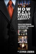 How Wall Street Fleeces America - Privatized Banking, Government Collusion and Class War ebook by Stephen Lendman