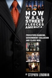 How Wall Street Fleeces America: Privatized Banking, Government Collusion and Class War ebook by Stephen Lendman