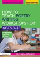 How to Teach Poetry Writing: Workshops for Ages 8-13 - Developing Creative Literacy ebook by Michaela Morgan