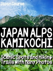 JAPAN ALPS KAMIKOCHI - Scenic Spots and Hiking Trails with Many Photos ebook by Hiroshi Satake