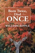 Born Twice, Died Once ebook by William Ripple