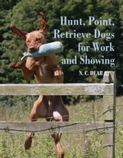 Hunt-Point-Retrieve Dogs for Work and Showing ebook by Nigel Dear